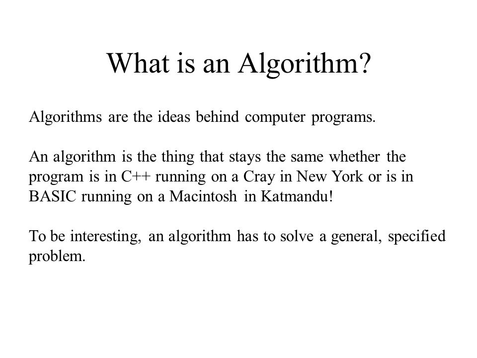 What is an Algorithm Algorithms are the ideas behind computer programs.