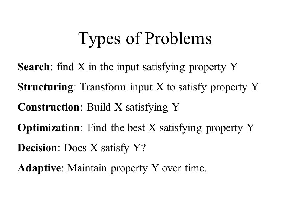 Types of Problems Search: find X in the input satisfying property Y
