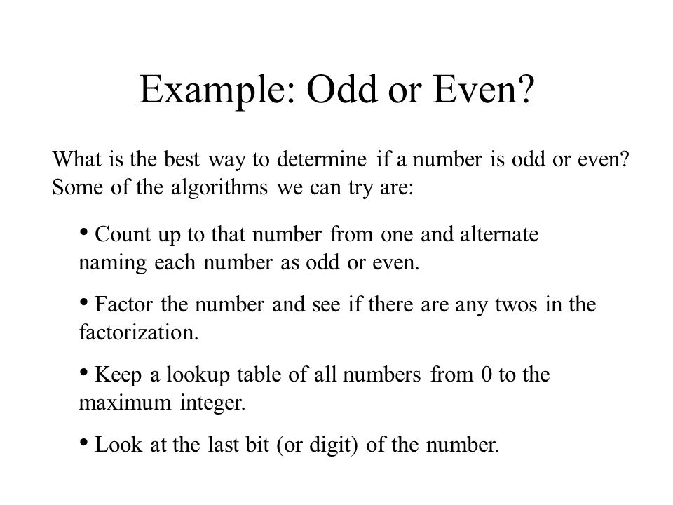 Example: Odd or Even What is the best way to determine if a number is odd or even Some of the algorithms we can try are: