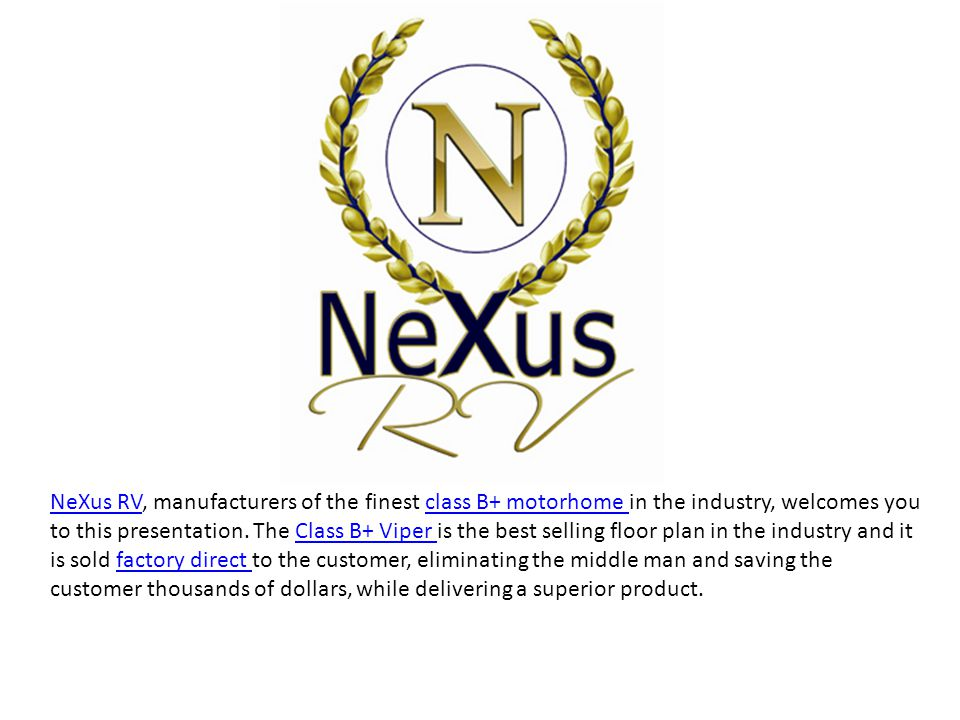 NeXus RV, manufacturers of the finest class B+ motorhome in the industry,  welcomes you to this presentation  The Class B+ Viper is the best selling  floor