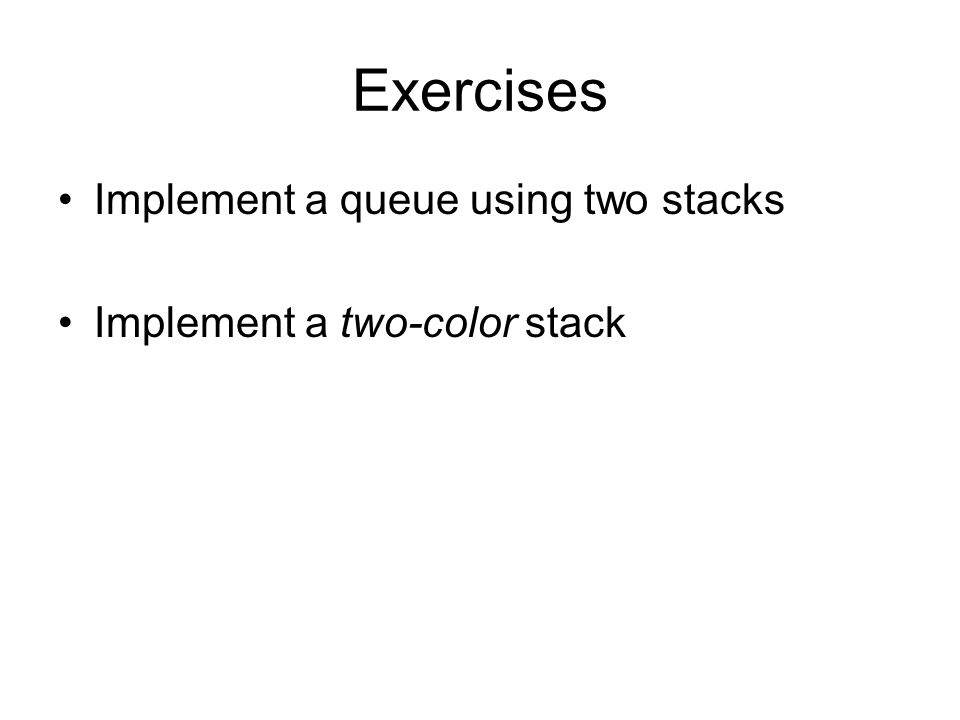 Exercises Implement a queue using two stacks
