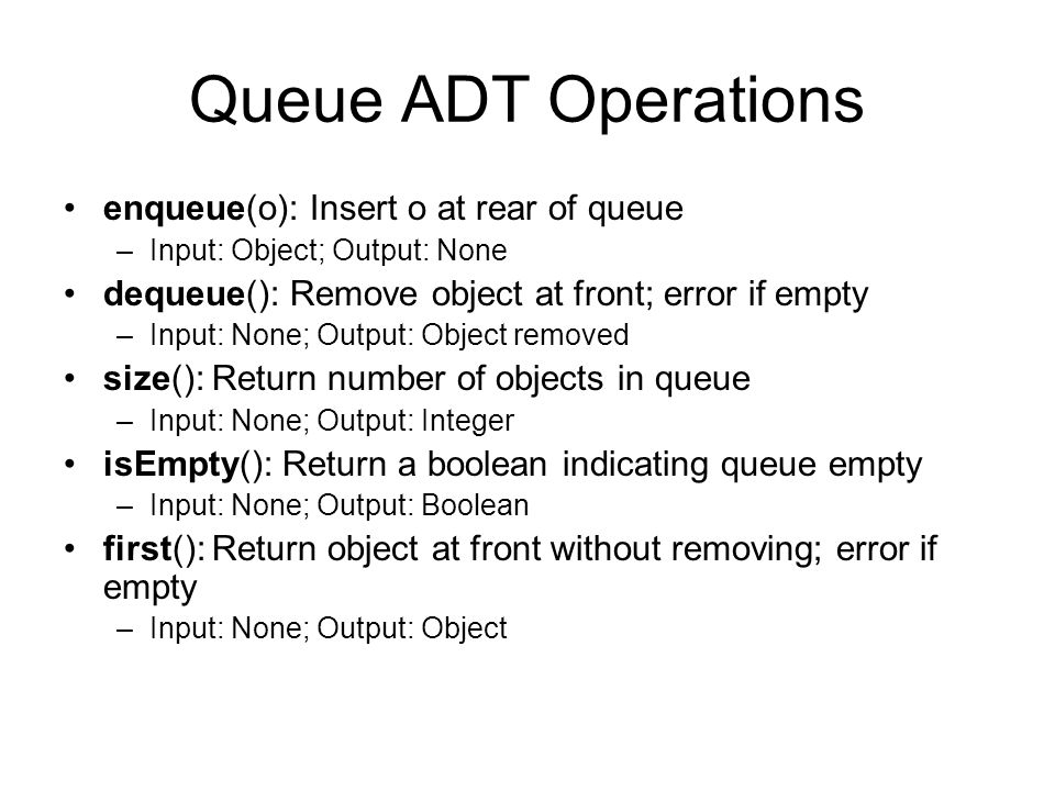 Queue ADT Operations enqueue(o): Insert o at rear of queue