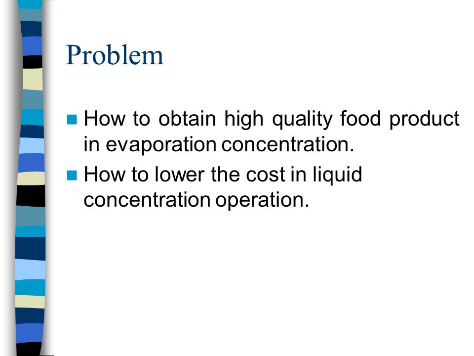 Problem How to obtain high quality food product in evaporation concentration.