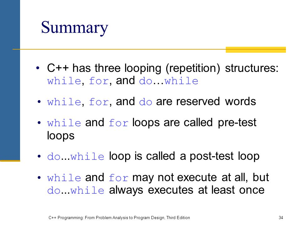 Summary C++ has three looping (repetition) structures: while, for, and do…while. while, for, and do are reserved words.