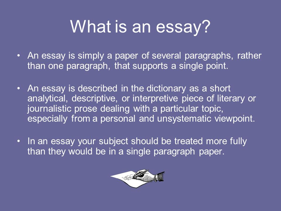 What is an essay An essay is simply a paper of several paragraphs, rather than one paragraph, that supports a single point.