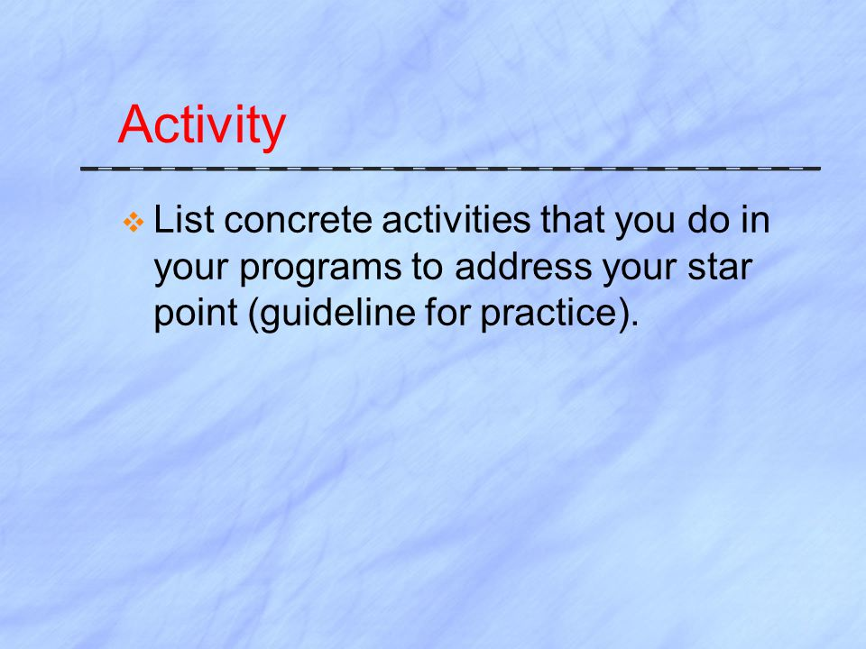 Activity List concrete activities that you do in your programs to address your star point (guideline for practice).
