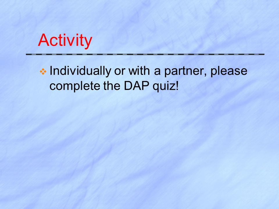 Activity Individually or with a partner, please complete the DAP quiz!