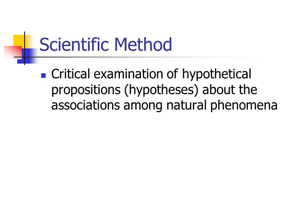 Scientific Method Critical examination of hypothetical propositions (hypotheses) about the associations among natural phenomena.
