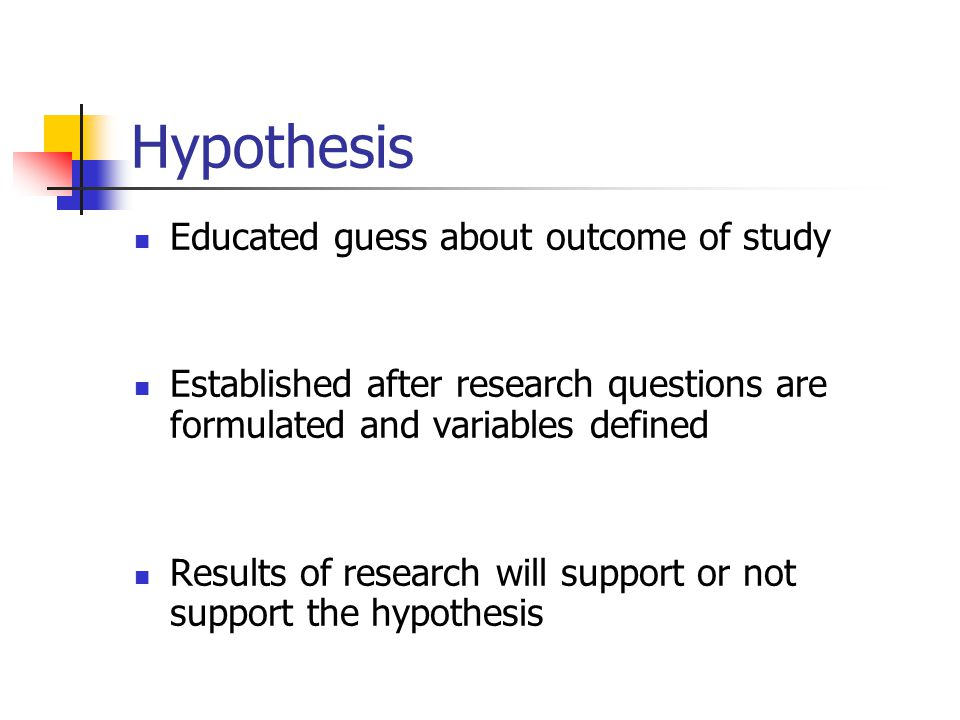Hypothesis Educated guess about outcome of study