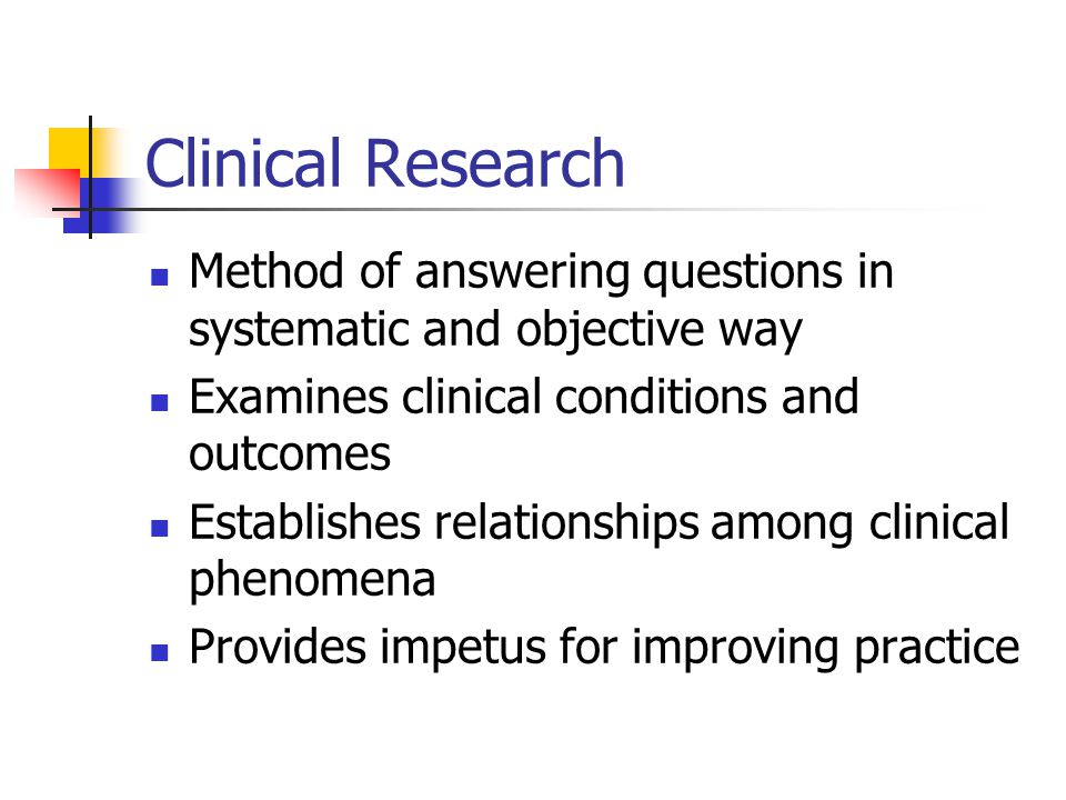 Clinical Research Method of answering questions in systematic and objective way. Examines clinical conditions and outcomes.