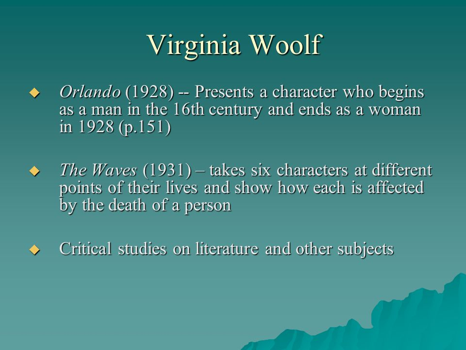Virginia Woolf Orlando (1928) -- Presents a character who begins as a man in the 16th century and ends as a woman in 1928 (p.151)