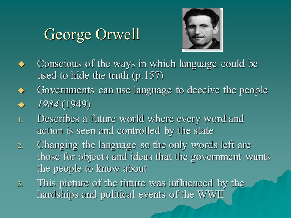 George Orwell Conscious of the ways in which language could be used to hide the truth (p.157) Governments can use language to deceive the people.