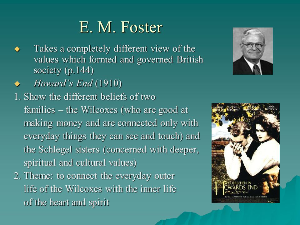 E. M. Foster Takes a completely different view of the values which formed and governed British society (p.144)