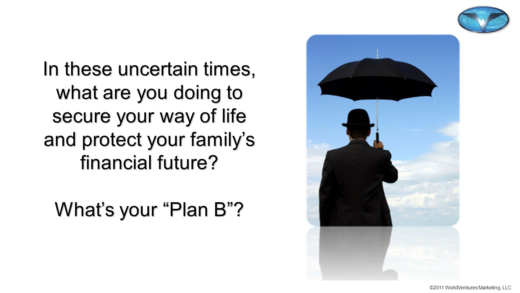 In these uncertain times, what are you doing to secure your way of life and protect your family's financial future