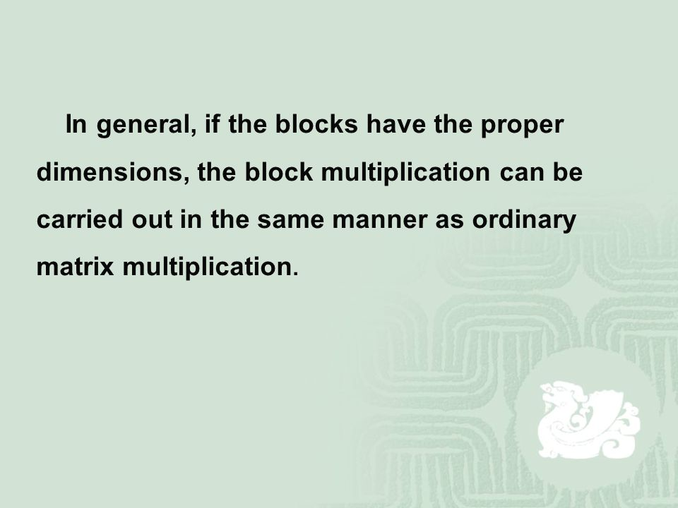 In general, if the blocks have the proper dimensions, the block multiplication can be carried out in the same manner as ordinary matrix multiplication.