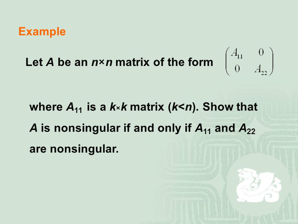 Example Let A be an n×n matrix of the form. where A11 is a k×k matrix (k<n). Show that. A is nonsingular if and only if A11 and A22.