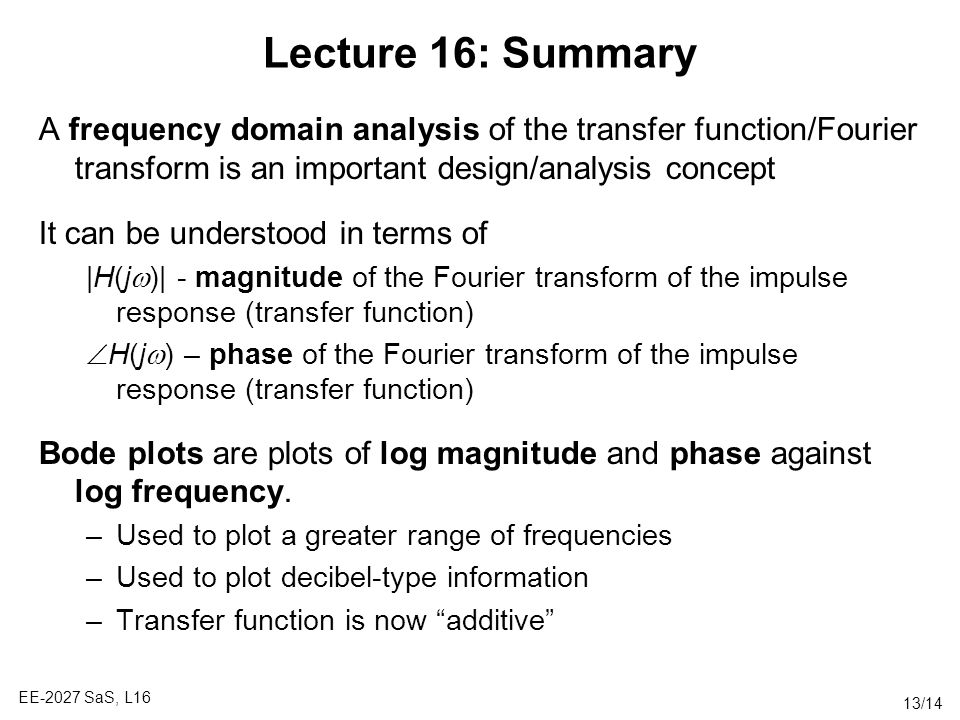Lecture 16: Summary A frequency domain analysis of the transfer function/Fourier transform is an important design/analysis concept.