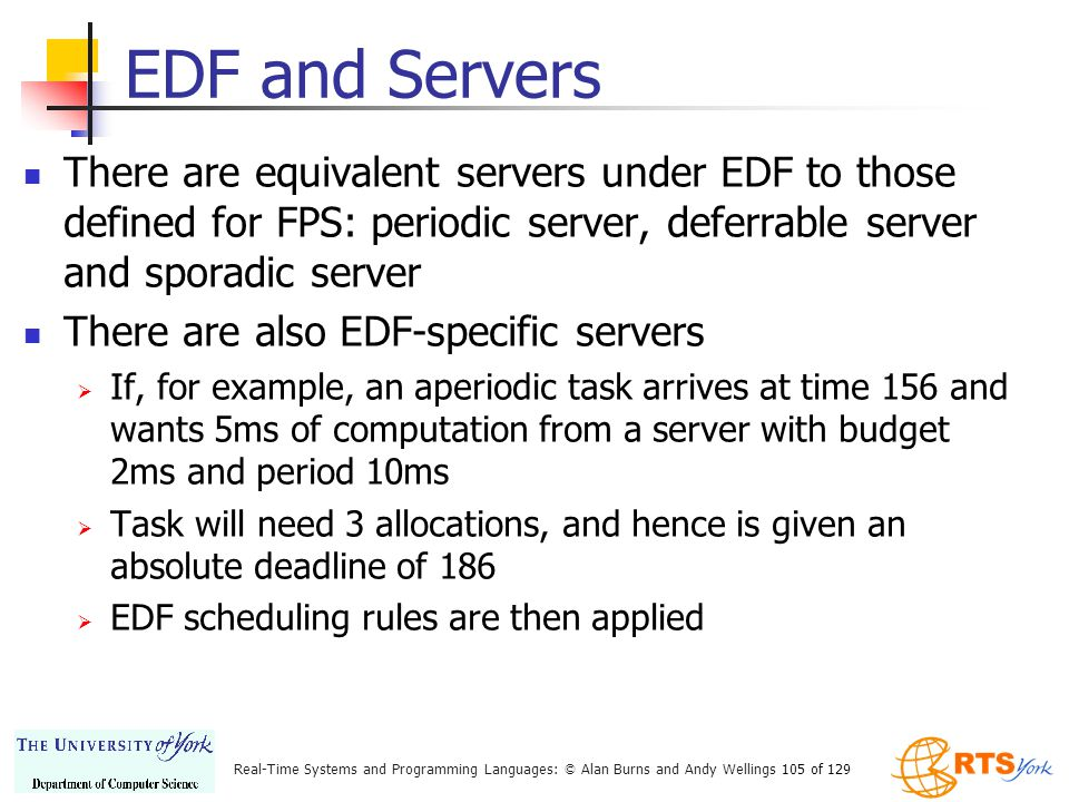EDF and Servers There are equivalent servers under EDF to those defined for FPS: periodic server, deferrable server and sporadic server.