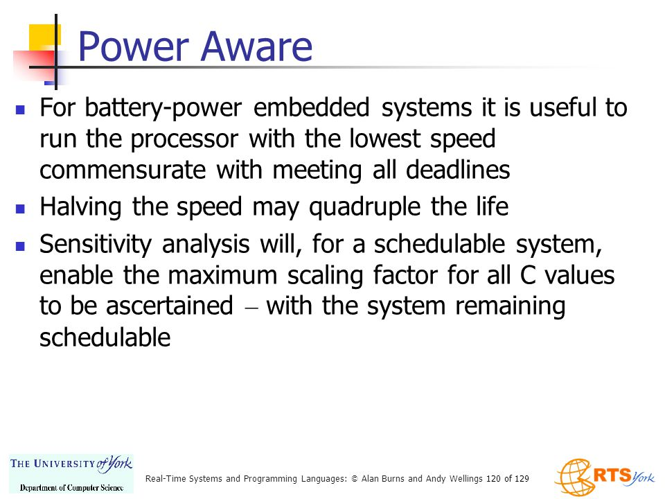 Power Aware For battery-power embedded systems it is useful to run the processor with the lowest speed commensurate with meeting all deadlines.