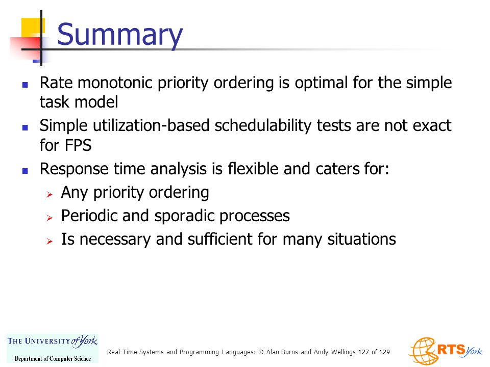 Summary Rate monotonic priority ordering is optimal for the simple task model. Simple utilization-based schedulability tests are not exact for FPS.