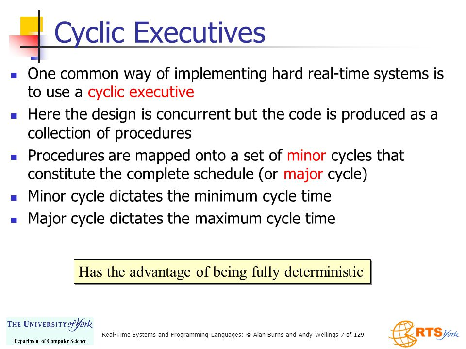 Cyclic Executives One common way of implementing hard real-time systems is to use a cyclic executive.