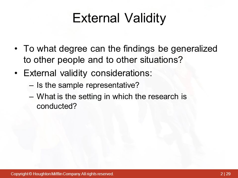 External Validity To what degree can the findings be generalized to other people and to other situations
