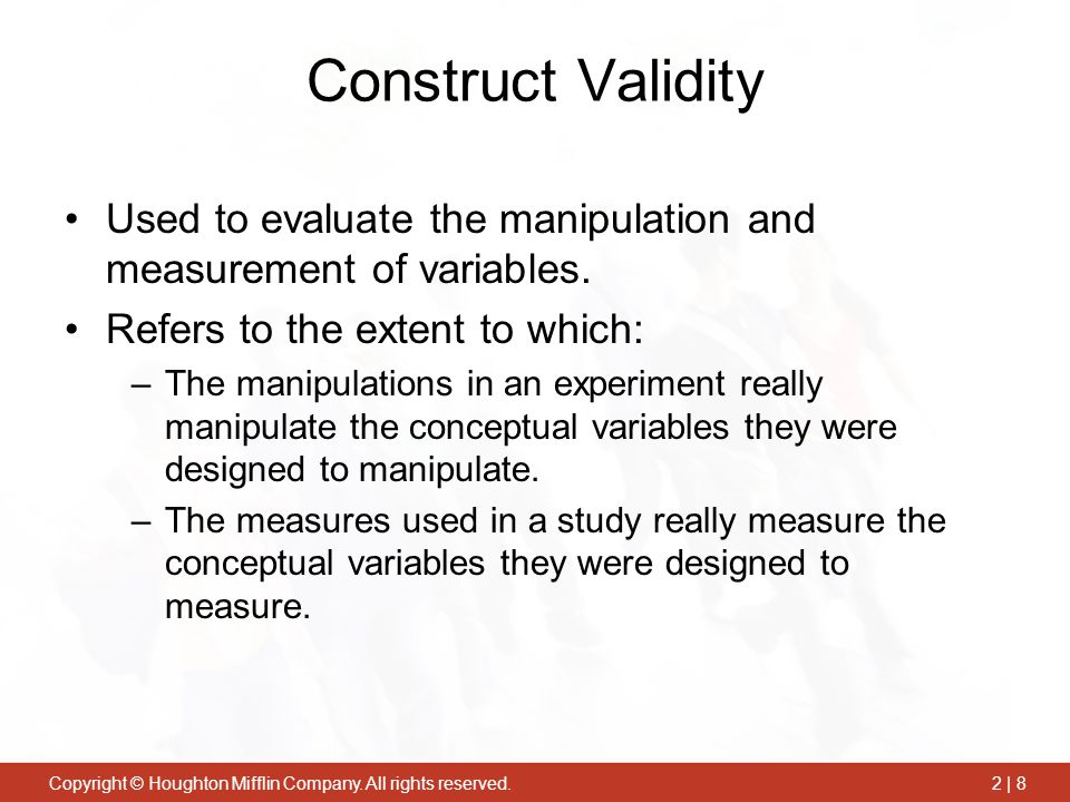 Construct Validity Used to evaluate the manipulation and measurement of variables. Refers to the extent to which: