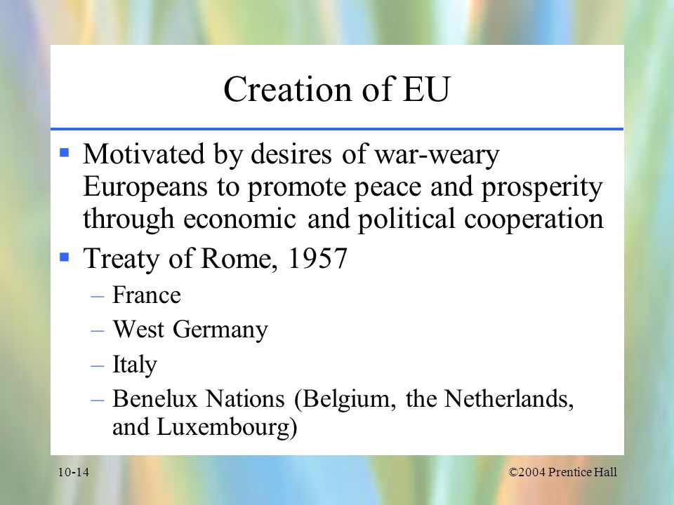 Creation of EU Motivated by desires of war-weary Europeans to promote peace and prosperity through economic and political cooperation.