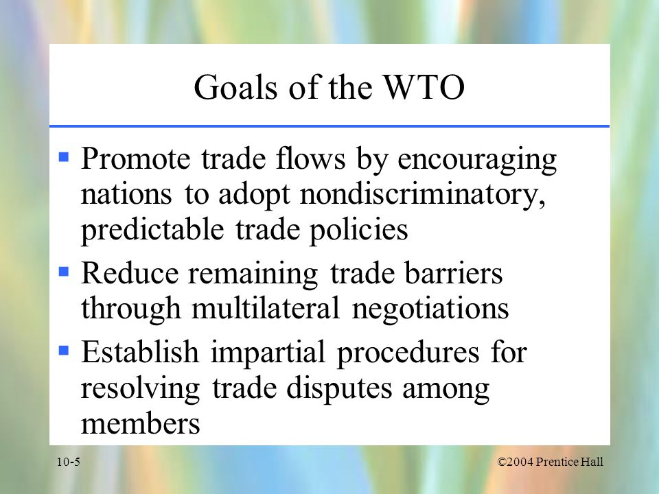 Goals of the WTO Promote trade flows by encouraging nations to adopt nondiscriminatory, predictable trade policies.