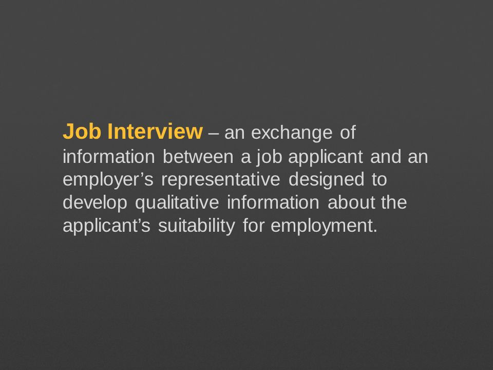 Job Interview – an exchange of information between a job applicant and an employer's representative designed to develop qualitative information about the applicant's suitability for employment.