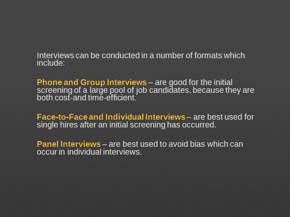 Interviews can be conducted in a number of formats which include: Phone and Group Interviews – are good for the initial screening of a large pool of job candidates, because they are both cost-and time-efficient.