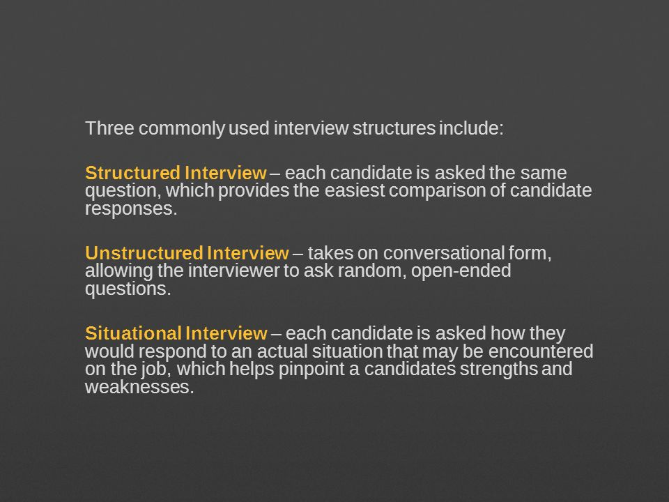Three commonly used interview structures include: Structured Interview – each candidate is asked the same question, which provides the easiest comparison of candidate responses.