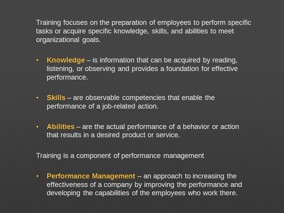 Training focuses on the preparation of employees to perform specific tasks or acquire specific knowledge, skills, and abilities to meet organizational goals.