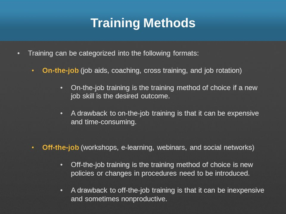 Training Methods Training can be categorized into the following formats: On-the-job (job aids, coaching, cross training, and job rotation)