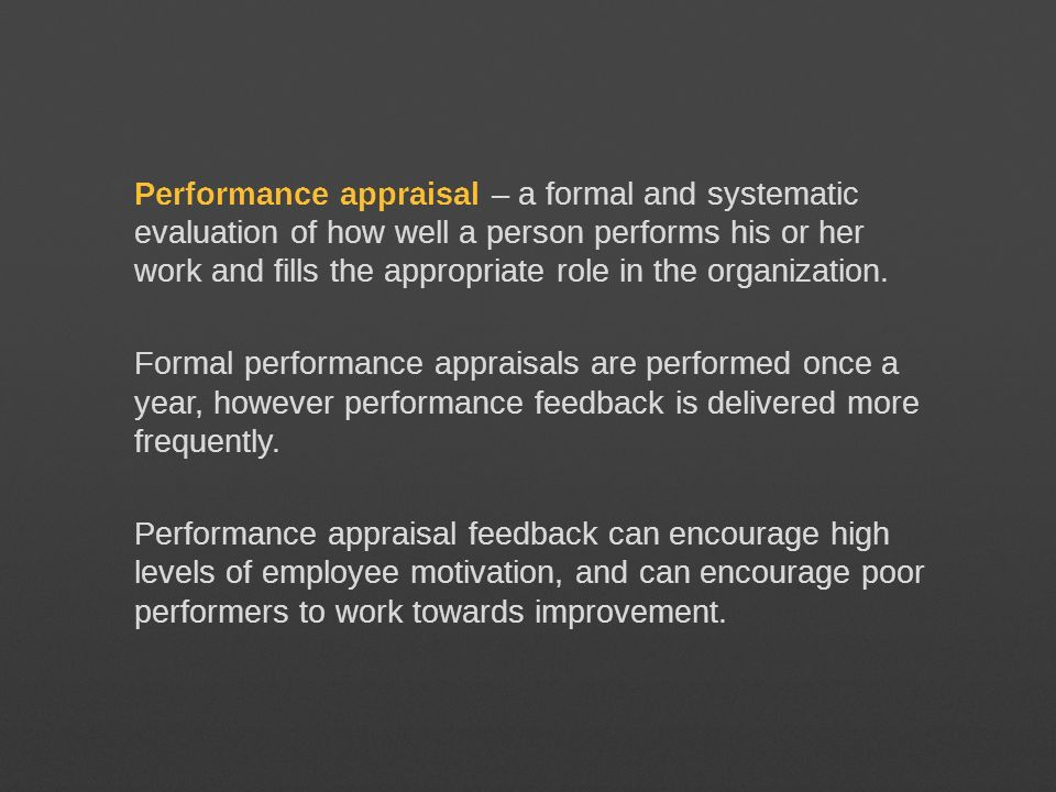 Performance appraisal – a formal and systematic evaluation of how well a person performs his or her work and fills the appropriate role in the organization.