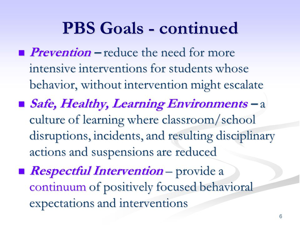 PBS Goals - continued Prevention – reduce the need for more intensive interventions for students whose behavior, without intervention might escalate.