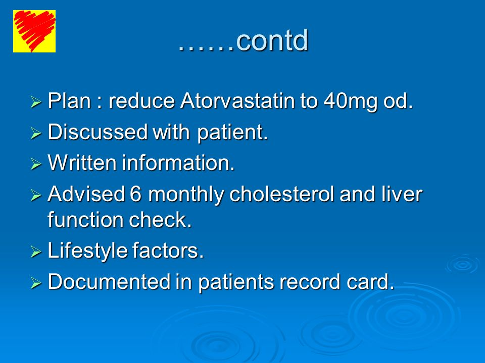 ……contd Plan : reduce Atorvastatin to 40mg od. Discussed with patient.