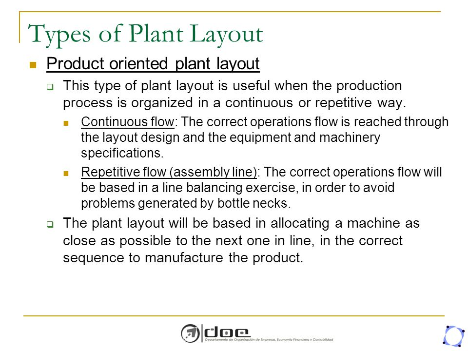 defination of plant layout Since plant layout is responsible for an orderly flow of materials, productivity and morale of the workers, it is necessary to have systematic layout 6 routing and scheduling is more difficult, as the work does not flow through any definite mechanical channels 7 there are no cheaper and automatic.