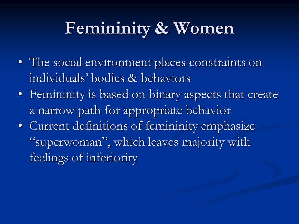 Femininity & Women The social environment places constraints on individuals' bodies & behaviors.