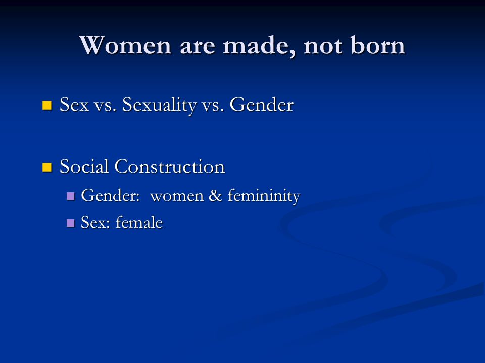Women are made, not born Sex vs. Sexuality vs. Gender