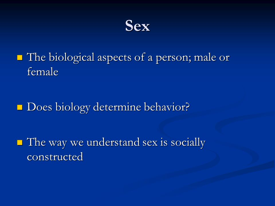 Sex The biological aspects of a person; male or female