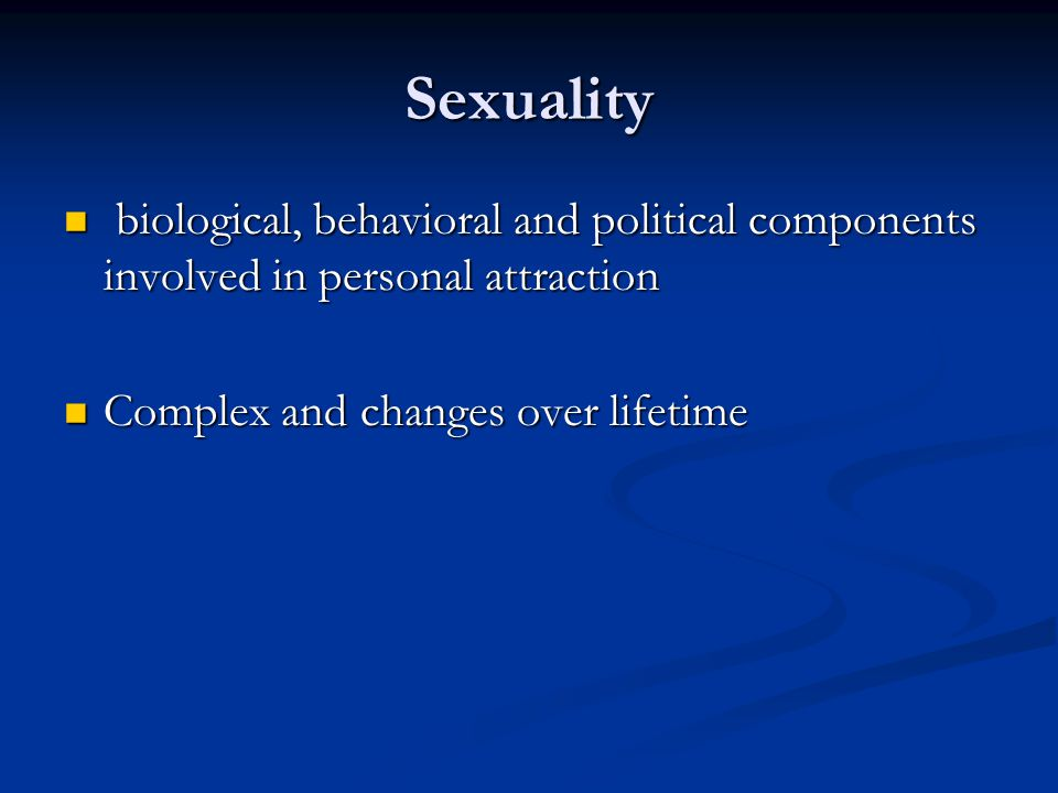 Sexuality biological, behavioral and political components involved in personal attraction.