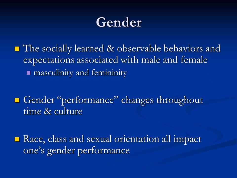 Gender The socially learned & observable behaviors and expectations associated with male and female.
