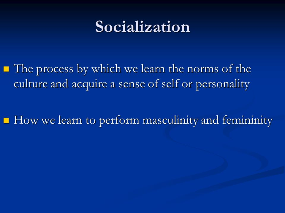Socialization The process by which we learn the norms of the culture and acquire a sense of self or personality.