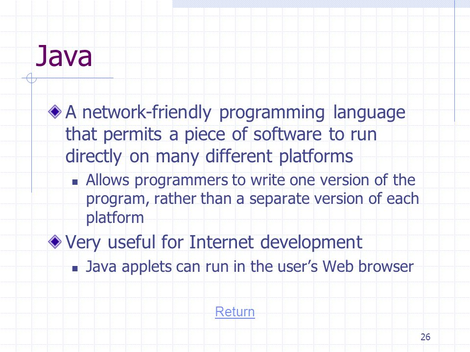 Java A network-friendly programming language that permits a piece of software to run directly on many different platforms.