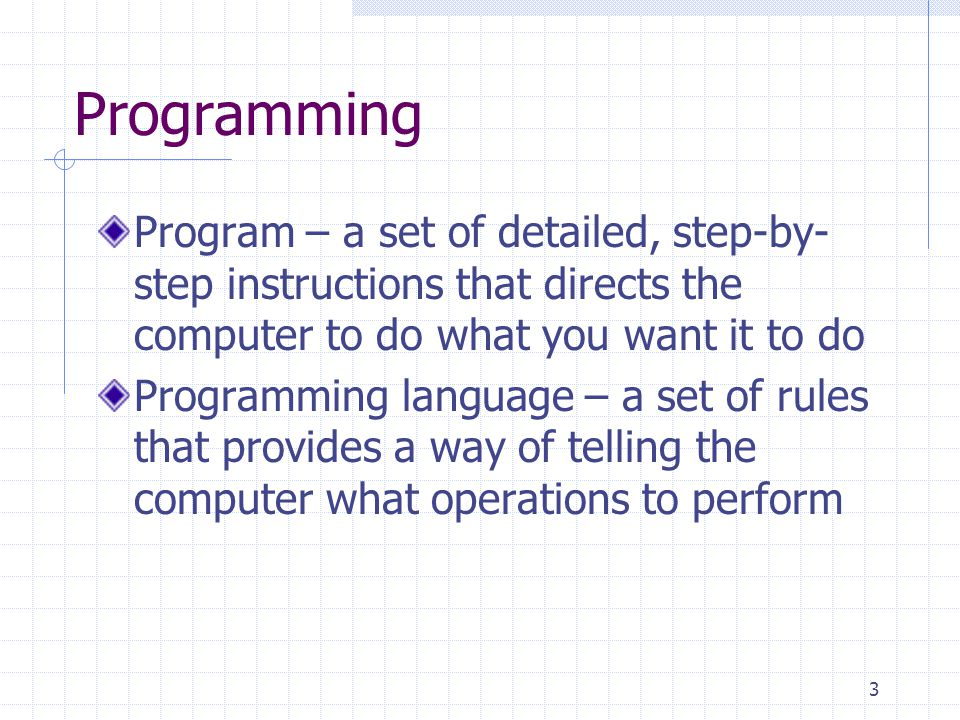 Programming Program – a set of detailed, step-by-step instructions that directs the computer to do what you want it to do.