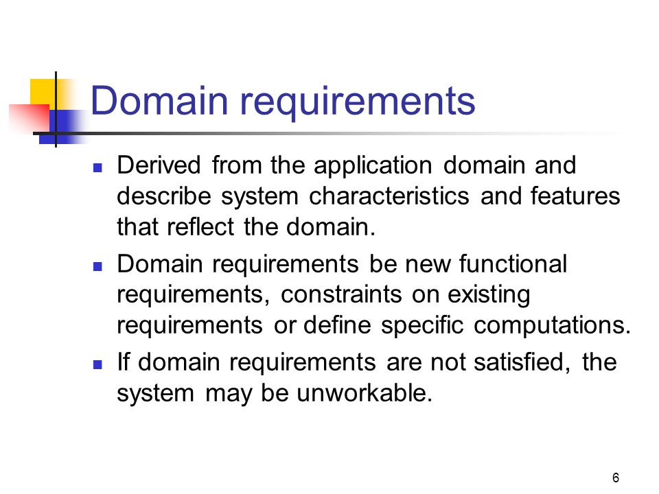 Domain requirements Derived from the application domain and describe system characteristics and features that reflect the domain.