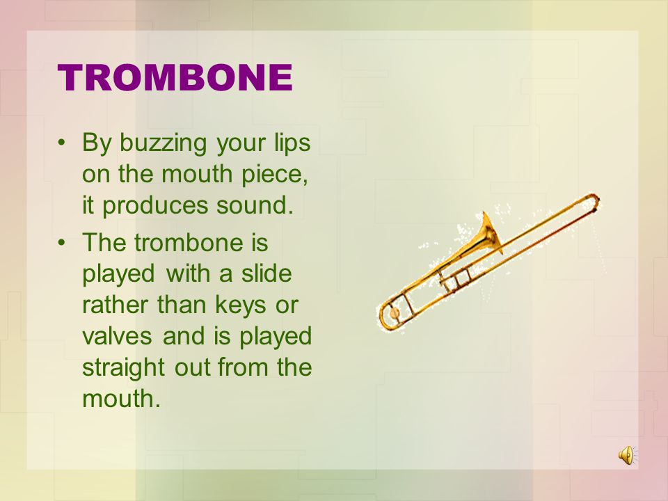 TROMBONE By buzzing your lips on the mouth piece, it produces sound.