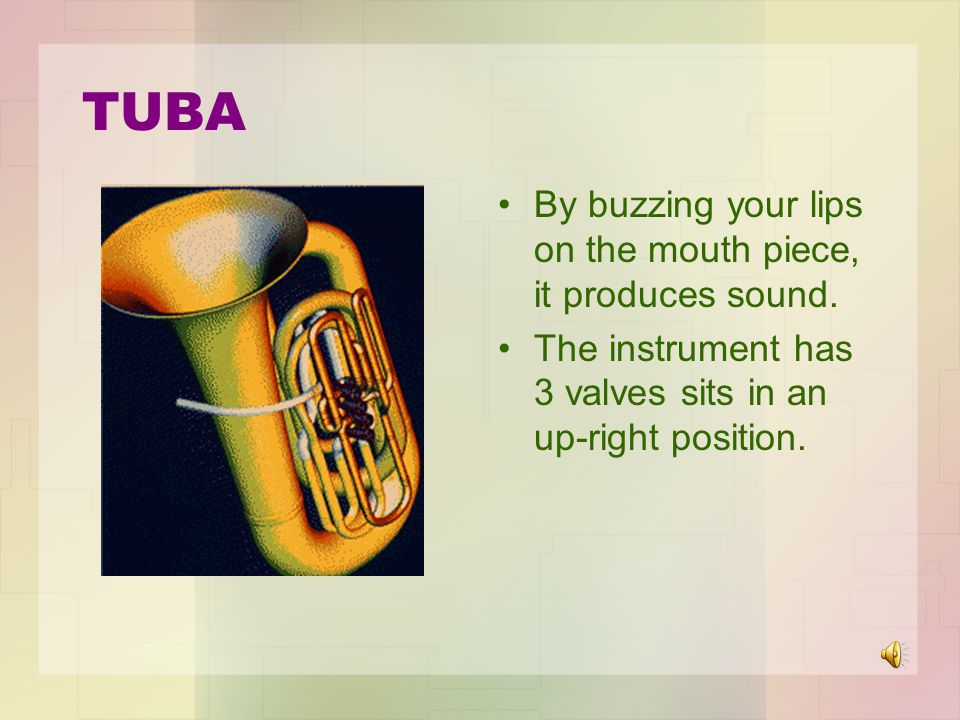 TUBA By buzzing your lips on the mouth piece, it produces sound.