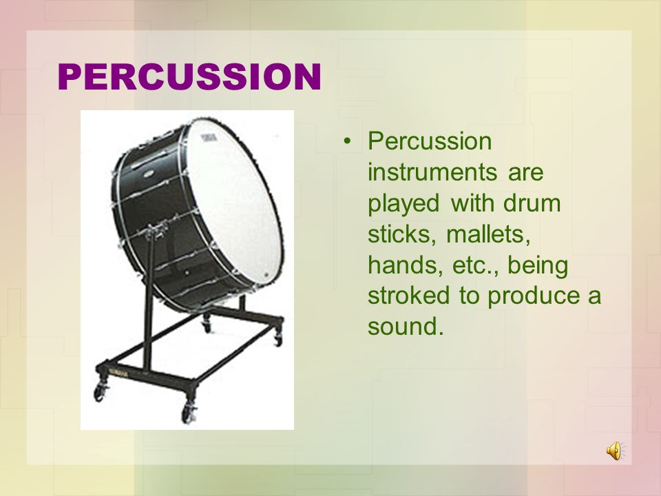 PERCUSSION Percussion instruments are played with drum sticks, mallets, hands, etc., being stroked to produce a sound.